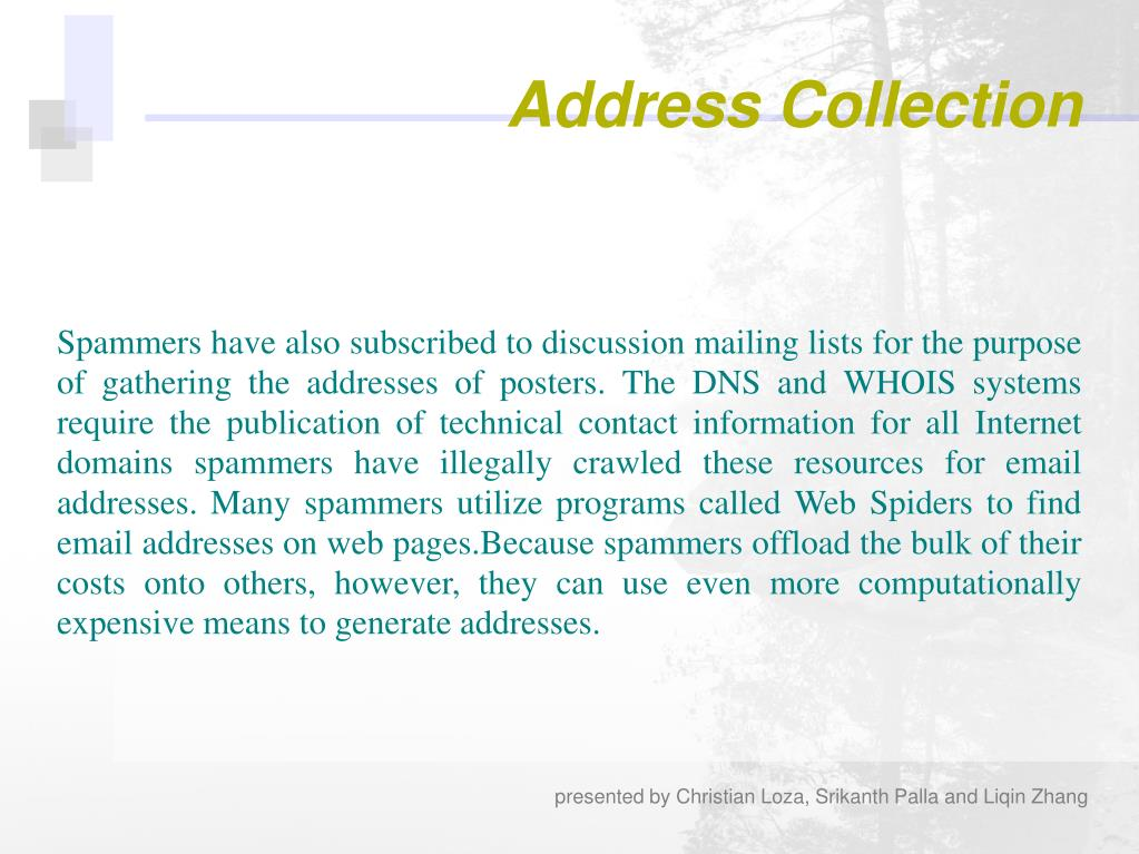 Spammers have also subscribed to discussion mailing lists for the purpose of gathering the addresses of posters. The DNS and WHOIS systems require the publication of technical contact information for all Internet domains spammers have illegally crawled these resources for email addresses. Many spammers utilize programs called Web Spiders to find email addresses on web pages.Because spammers offload the bulk of their costs onto others, however, they can use even more computationally expensive means to generate addresses.
