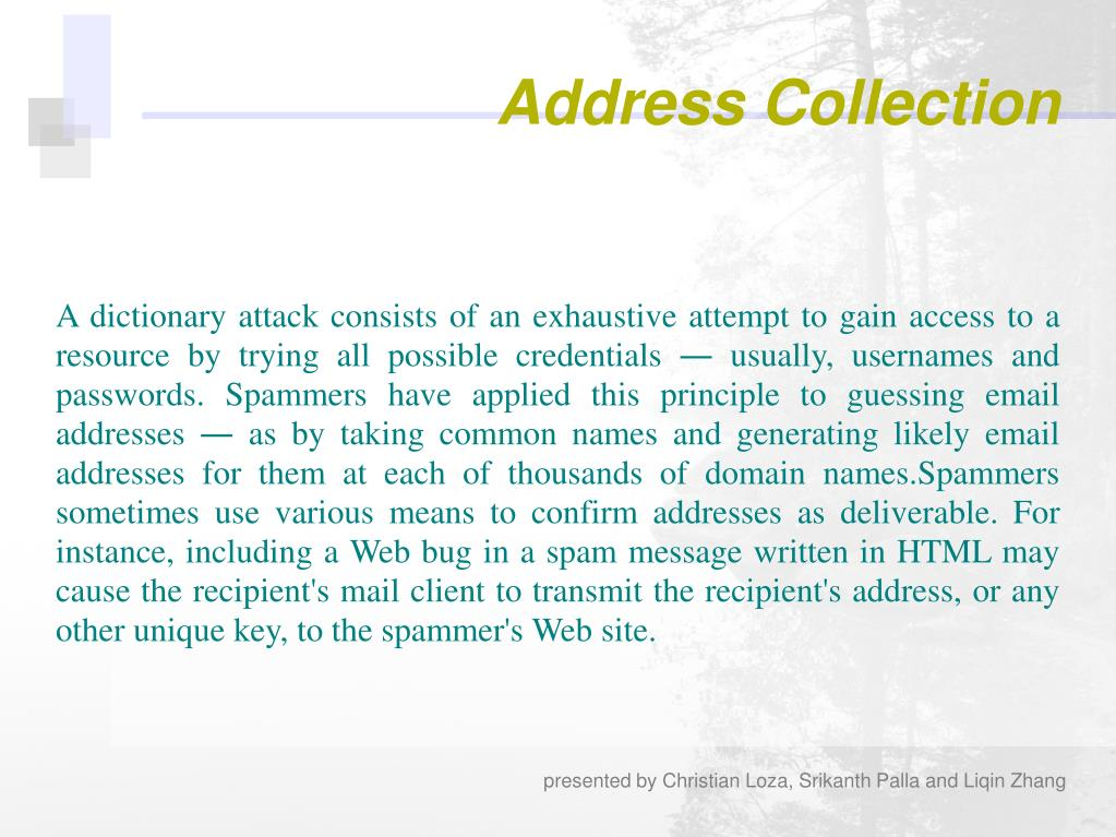 A dictionary attack consists of an exhaustive attempt to gain access to a resource by trying all possible credentials ― usually, usernames and passwords. Spammers have applied this principle to guessing email addresses ― as by taking common names and generating likely email addresses for them at each of thousands of domain names.Spammers sometimes use various means to confirm addresses as deliverable. For instance, including a Web bug in a spam message written in HTML may cause the recipient's mail client to transmit the recipient's address, or any other unique key, to the spammer's Web site.