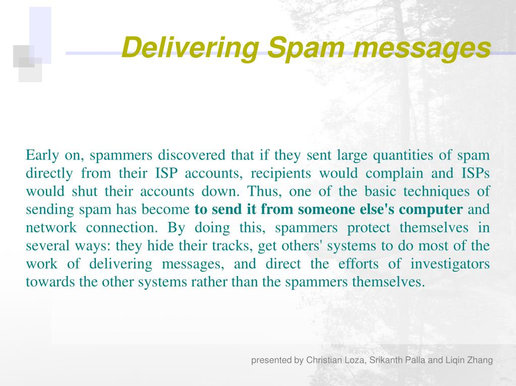 Early on, spammers discovered that if they sent large quantities of spam directly from their ISP accounts, recipients would complain and ISPs would shut their accounts down. Thus, one of the basic techniques of sending spam has become