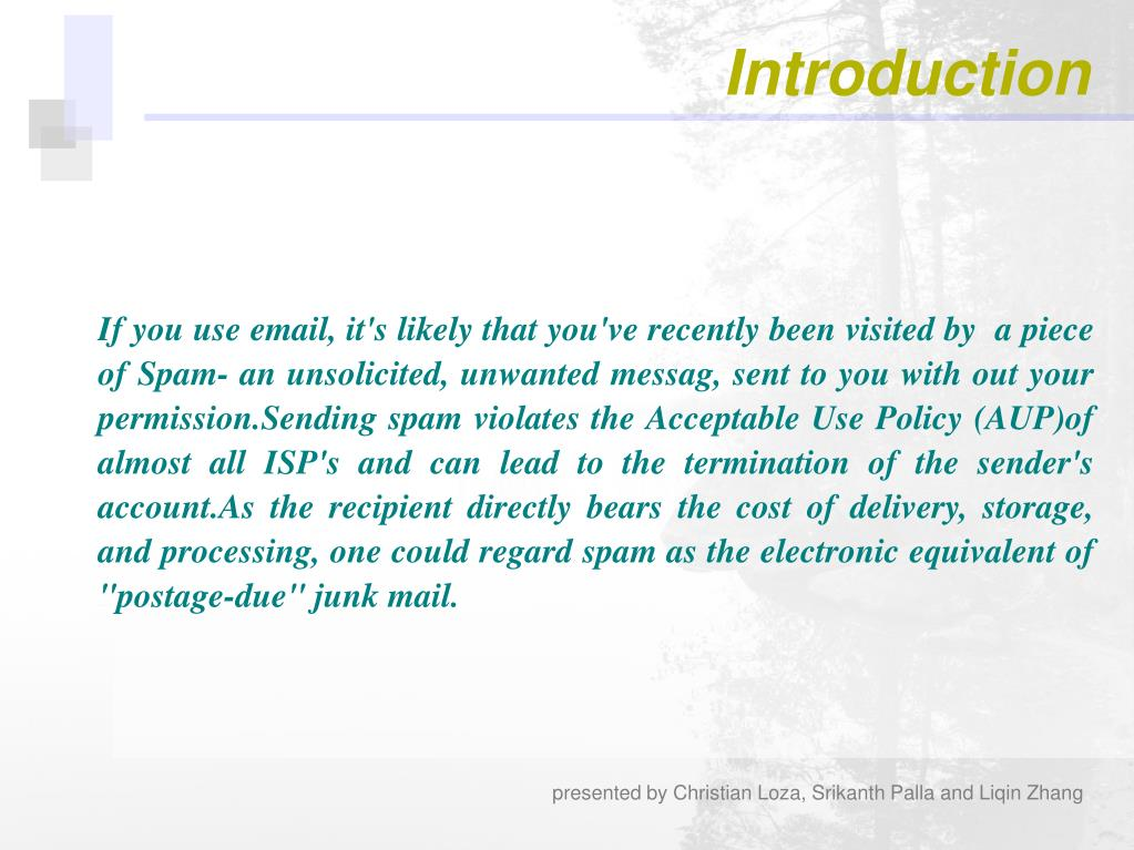 "If you use email, it's likely that you've recently been visited by  a piece of Spam- an unsolicited, unwanted messag, sent to you with out your permission.Sending spam violates the Acceptable Use Policy (AUP)of almost all ISP's and can lead to the termination of the sender's account.As the recipient directly bears the cost of delivery, storage, and processing, one could regard spam as the electronic equivalent of ""postage-due"" junk mail."