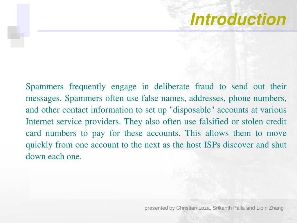 "Spammers frequently engage in deliberate fraud to send out their messages. Spammers often use false names, addresses, phone numbers, and other contact information to set up ""disposable"" accounts at various Internet service providers. They also often use falsified or stolen credit card numbers to pay for these accounts. This allows them to move quickly from one account to the next as the host ISPs discover and shut down each one."