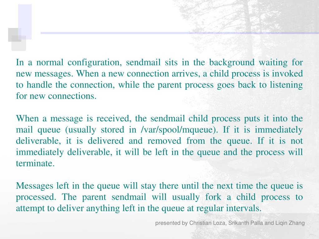 In a normal configuration, sendmail sits in the background waiting for new messages. When a new connection arrives, a child process is invoked to handle the connection, while the parent process goes back to listening for new connections.