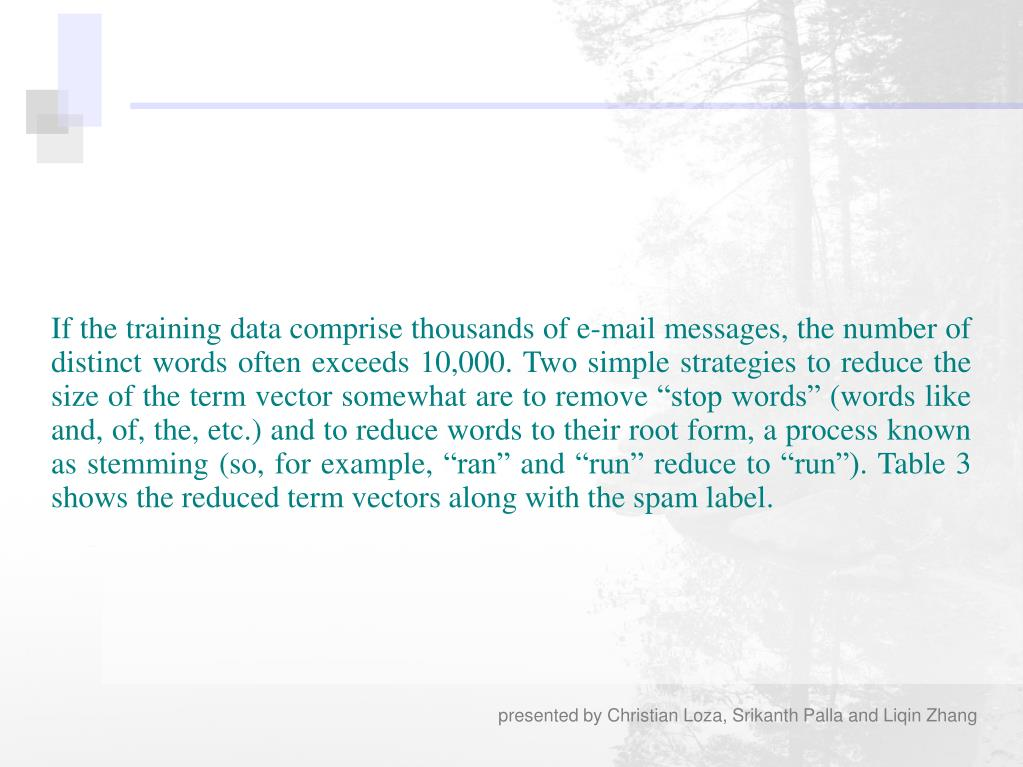"If the training data comprise thousands of e-mail messages, the number of distinct words often exceeds 10,000. Two simple strategies to reduce the size of the term vector somewhat are to remove ""stop words"" (words like and, of, the, etc.) and to reduce words to their root form, a process known as stemming (so, for example, ""ran"" and ""run"" reduce to ""run""). Table 3 shows the reduced term vectors along with the spam label."