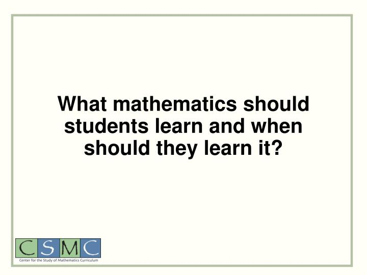 What mathematics should students learn and when should they learn it?