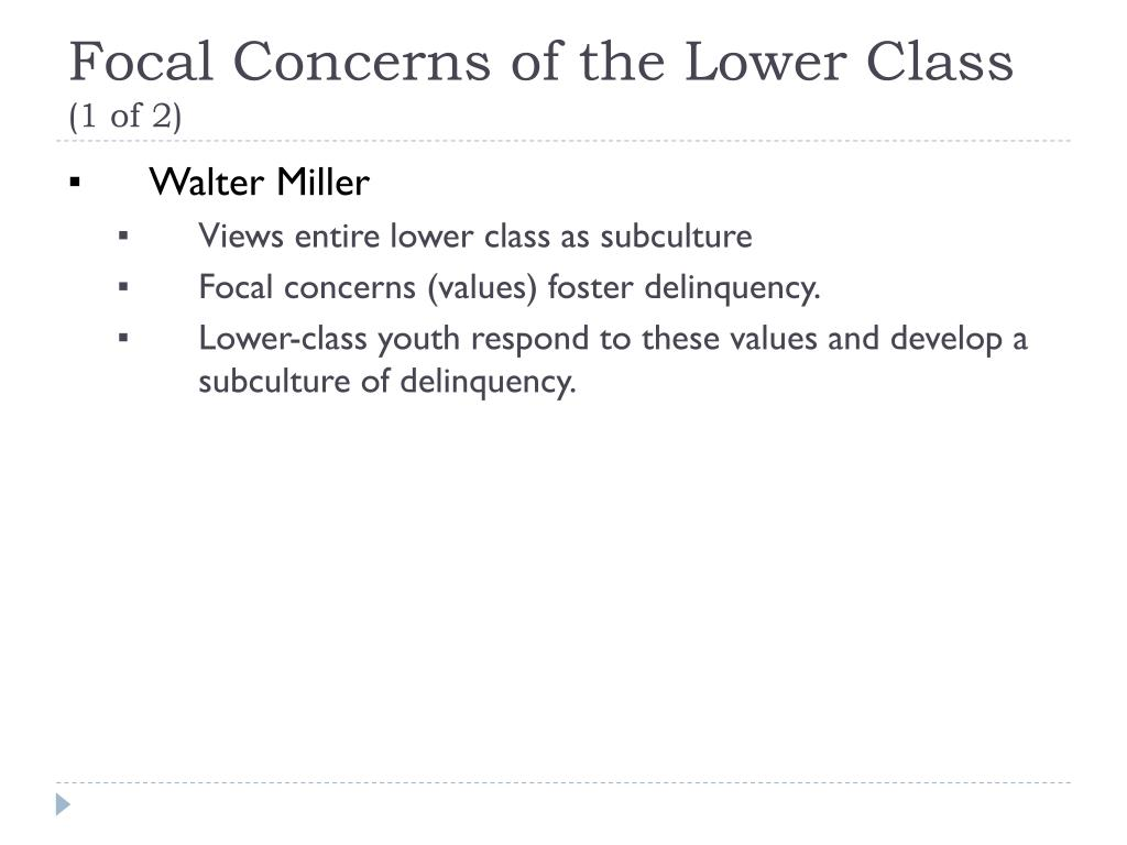 focal concerns Focal concerns theory in criminology, the focal concerns theory, posited in 1962 by walter b miller, attempts to explain the behavior of \members of adolescent street corner groups in lower class communities\ as concern for six focal concerns: trouble, toughness, smartness, excitement, fate, autonomy.