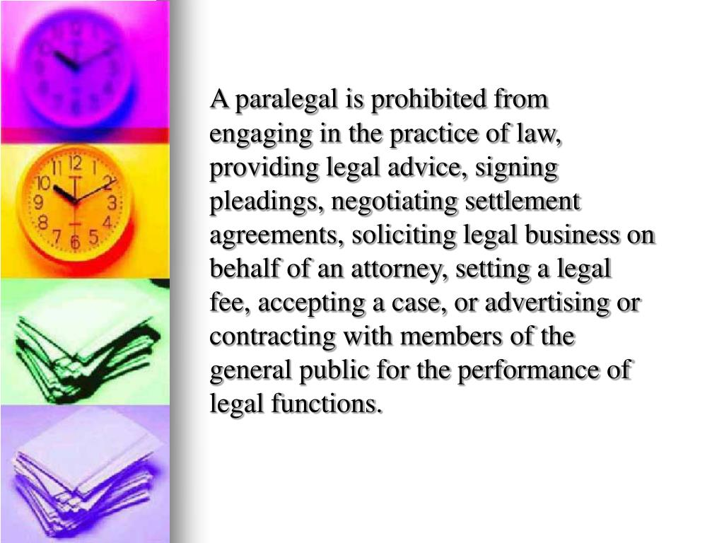 A paralegal is prohibited from engaging in the practice of law, providing legal advice, signing pleadings, negotiating settlement agreements, soliciting legal business on behalf of an attorney, setting a legal fee, accepting a case, or advertising or contracting with members of the general public for the performance of legal functions.