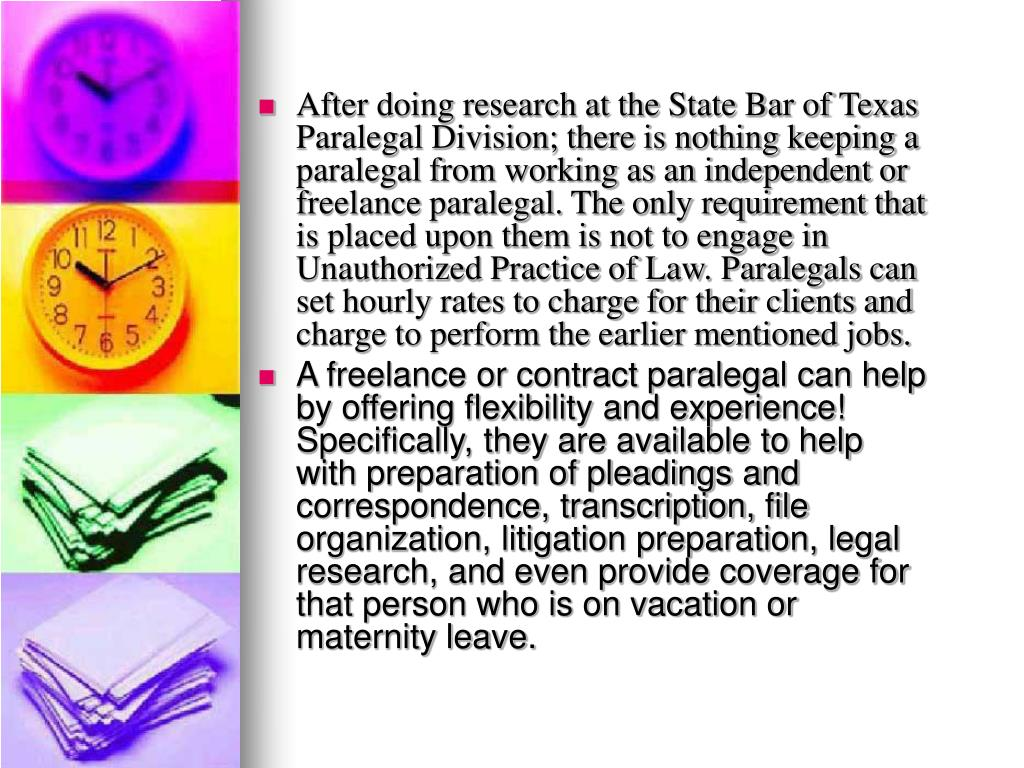 After doing research at the State Bar of Texas Paralegal Division; there is nothing keeping a paralegal from working as an independent or freelance paralegal. The only requirement that is placed upon them is not to engage in Unauthorized Practice of Law. Paralegals can set hourly rates to charge for their clients and charge to perform the earlier mentioned jobs.