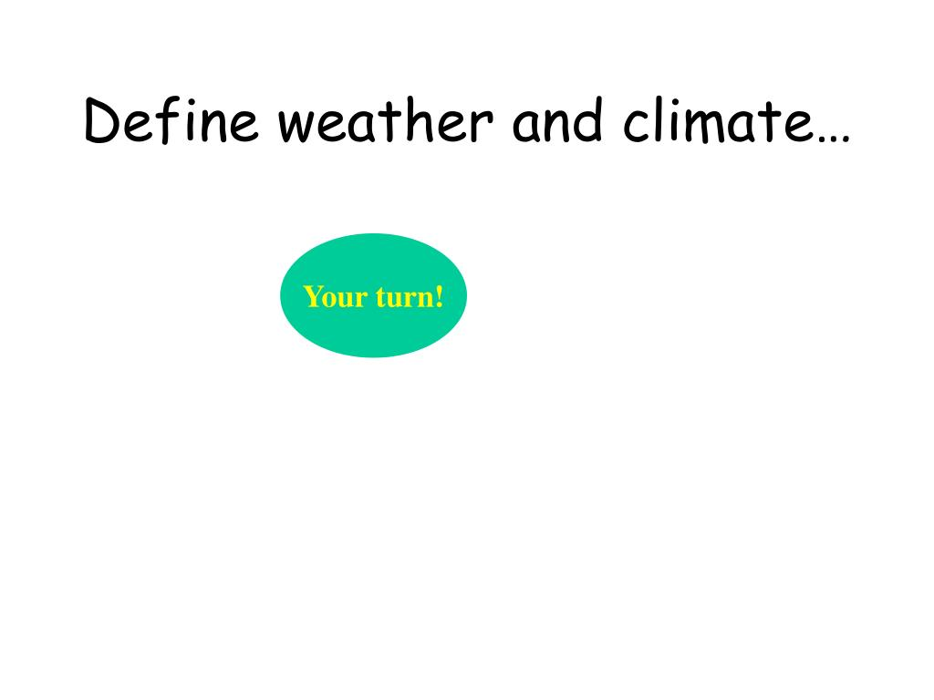 Define weather and climate…