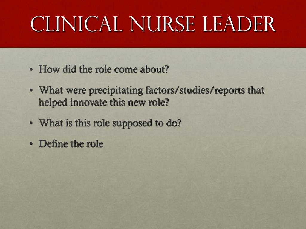 clinical nurse leader role Standardization of the cnl role is varied and can impact a smooth implementation process several studies show that successful implementation is linked to definitive role clarification, a robust communication plan, and strong leadership involvement 13 x 13 wilson, l, orff, s, gerry, t et al evolution of an innovative role: the clinical nurse leader.