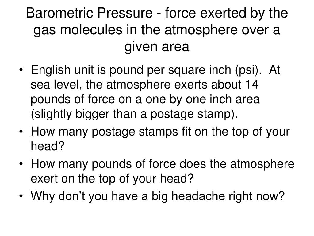 Barometric Pressure - force exerted by the gas molecules in the atmosphere over a given area