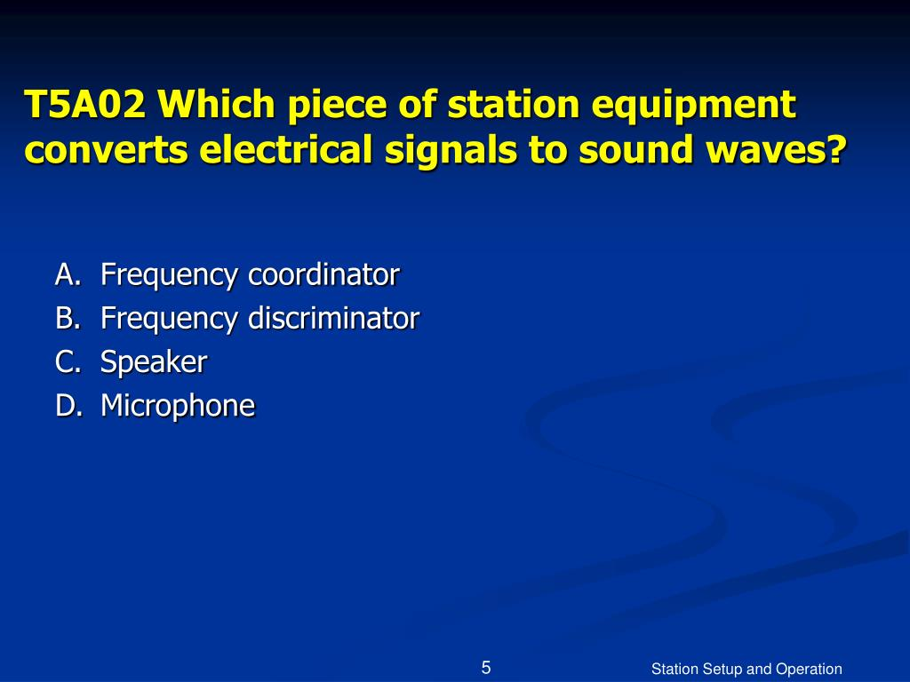 T5A02 Which piece of station equipment converts electrical signals to sound waves?