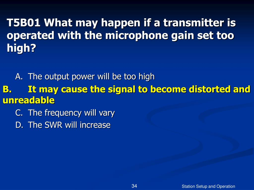 T5B01 What may happen if a transmitter is operated with the microphone gain set too high?