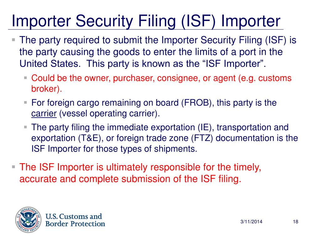 "The party required to submit the Importer Security Filing (ISF) is the party causing the goods to enter the limits of a port in the United States.  This party is known as the ""ISF Importer""."