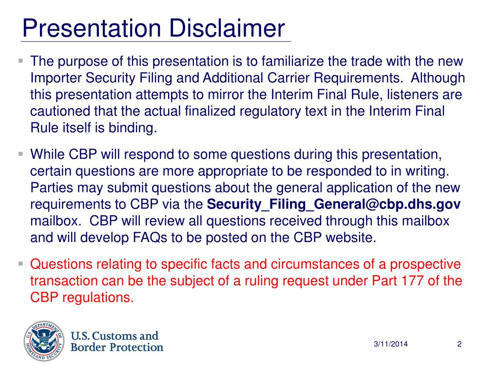 The purpose of this presentation is to familiarize the trade with the new Importer Security Filing and Additional Carrier Requirements.  Although this presentation attempts to mirror the Interim Final Rule, listeners are cautioned that the actual finalized regulatory text in the Interim Final Rule itself is binding.