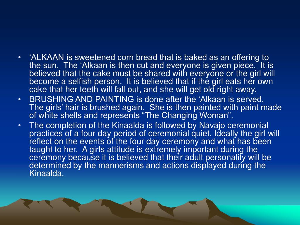 'ALKAAN is sweetened corn bread that is baked as an offering to the sun.  The 'Alkaan is then cut and everyone is given piece.  It is believed that the cake must be shared with everyone or the girl will become a selfish person.  It is believed that if the girl eats her own cake that her teeth will fall out, and she will get old right away.