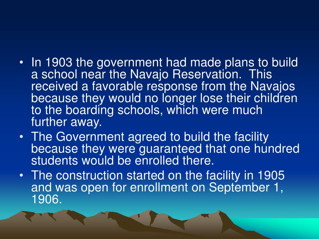 In 1903 the government had made plans to build a school near the Navajo Reservation.  This received a favorable response from the Navajos because they would no longer lose their children to the boarding schools, which were much further away.