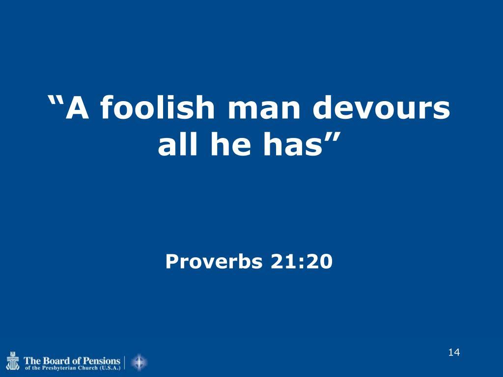 """A foolish man devours all he has"""