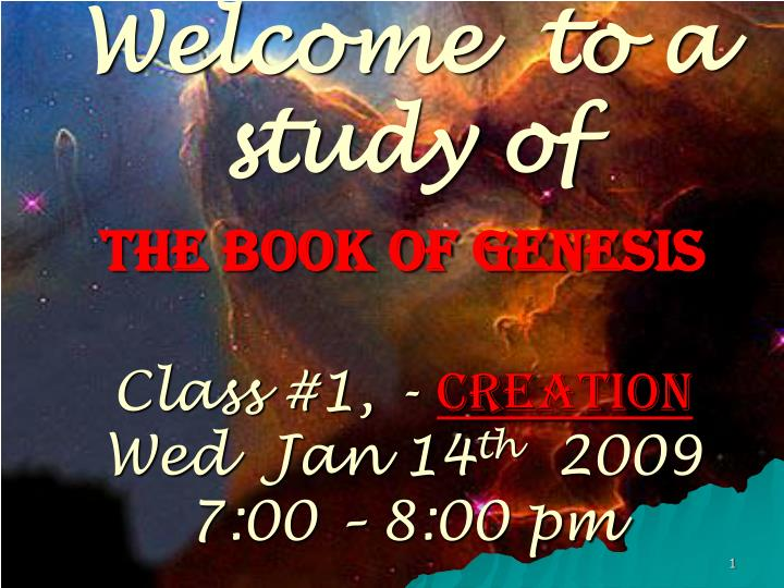 Welcome to a study of the book of genesis class 1 creation wed jan 14 th 2009 7 00 8 00 pm