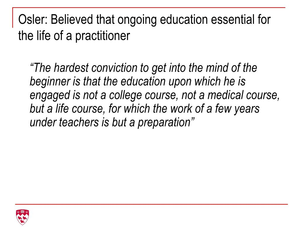Osler: Believed that ongoing education essential for the life of a practitioner
