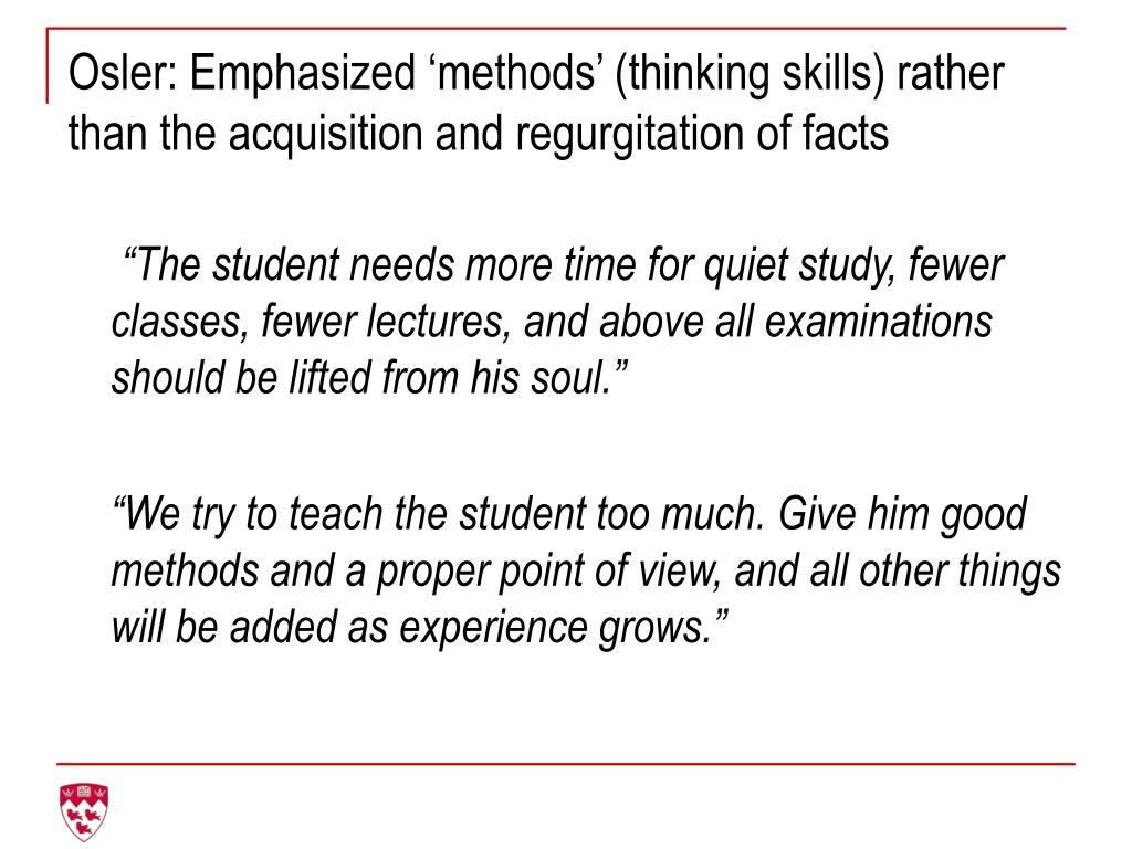 Osler: Emphasized 'methods' (thinking skills) rather than the acquisition and regurgitation of facts