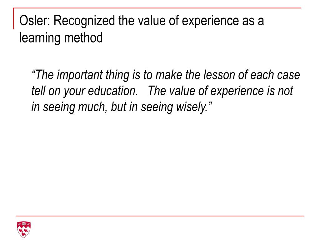 Osler: Recognized the value of experience as a  learning method