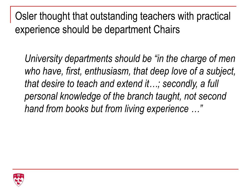 Osler thought that outstanding teachers with practical experience should be department Chairs