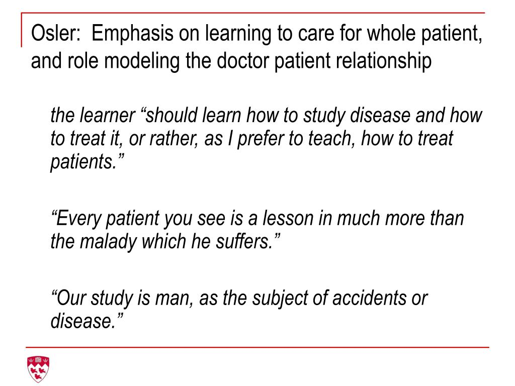 Osler:  Emphasis on learning to care for whole patient, and role modeling the doctor patient relationship