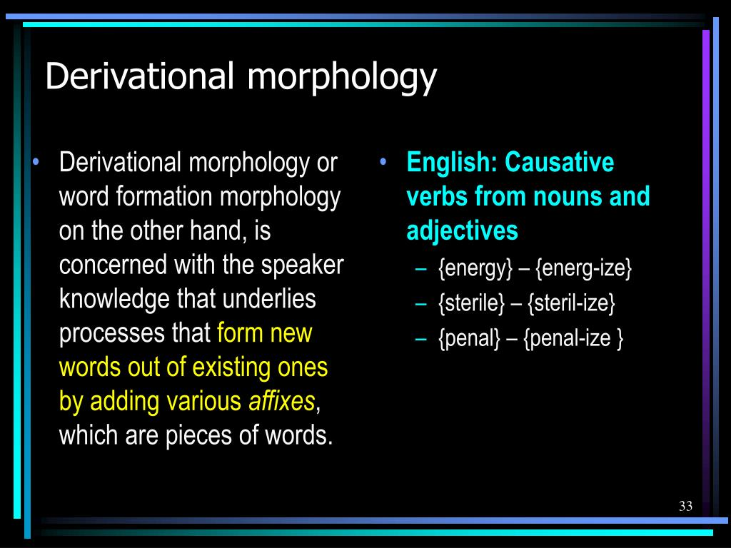Derivational morphology or word formation morphology on the other hand, is concerned with the speaker knowledge that underlies processes that