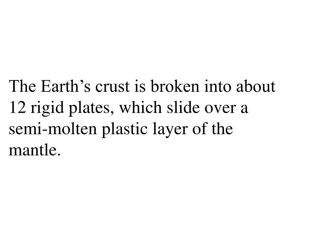 The Earth's crust is broken into about 12 rigid plates, which slide over a semi-molten plastic layer of the mantle.