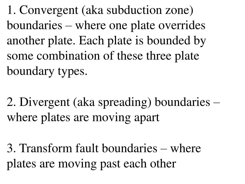 1. Convergent (aka subduction zone) boundaries – where one plate overrides another plate. Each plate is bounded by some combination of these three plate boundary types.