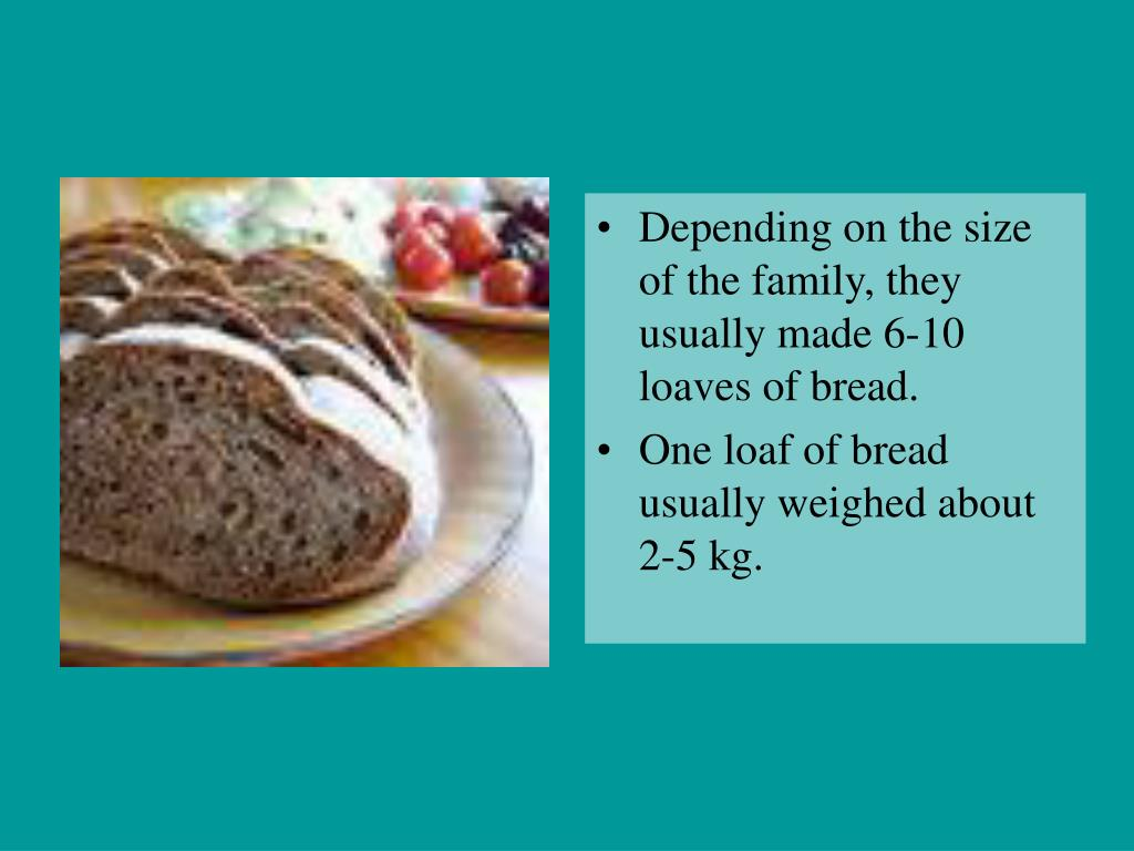 Depending on the size of the family, they usually made 6-10 loaves of bread.