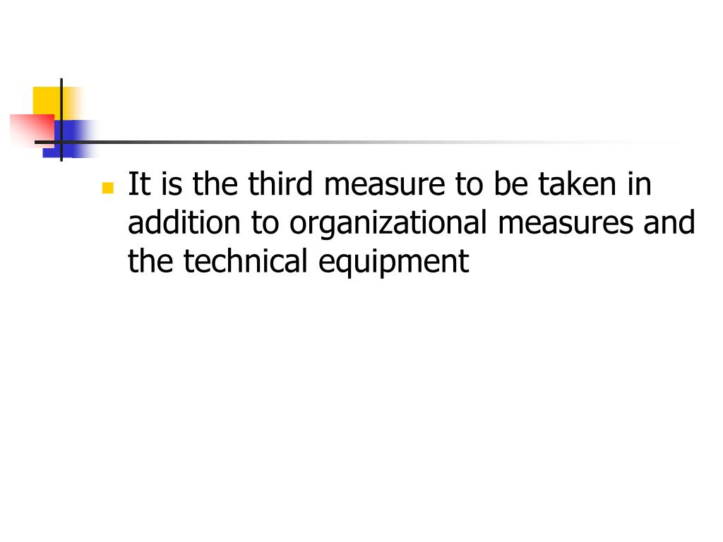 It is the third measure to be taken in addition to organizational measures and the technical equipment