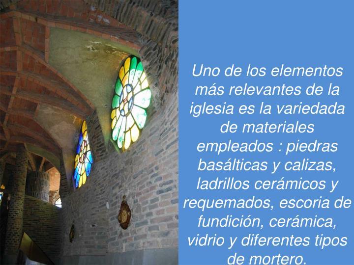 Uno de los elementos más relevantes de la iglesia es la variedada de materiales empleados : piedras basálticas y calizas, ladrillos cerámicos y requemados, escoria de fundición, cerámica, vidrio y diferentes tipos de mortero.