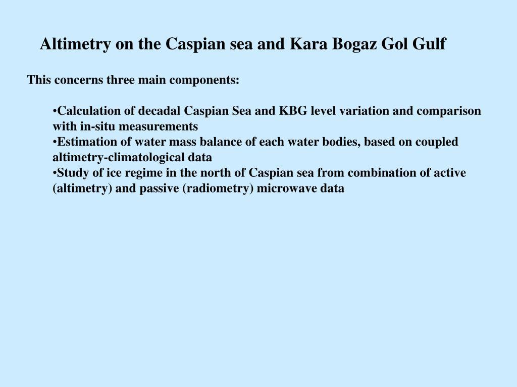 Altimetry on the Caspian sea and Kara Bogaz Gol Gulf