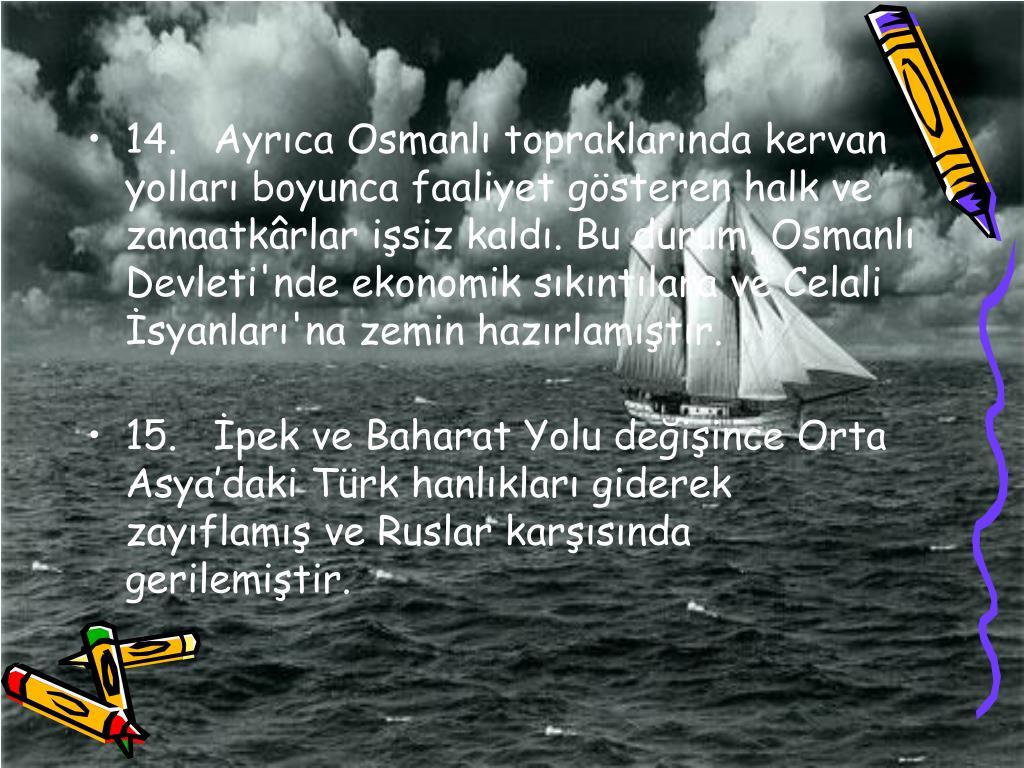 14.Ayrca Osmanl topraklarnda kervan yollar boyunca faaliyet gsteren halk ve zanaatkrlar isiz kald. Bu durum, Osmanl Devleti'nde ekonomik skntlara ve Celali syanlar'na zemin hazrlamtr.
