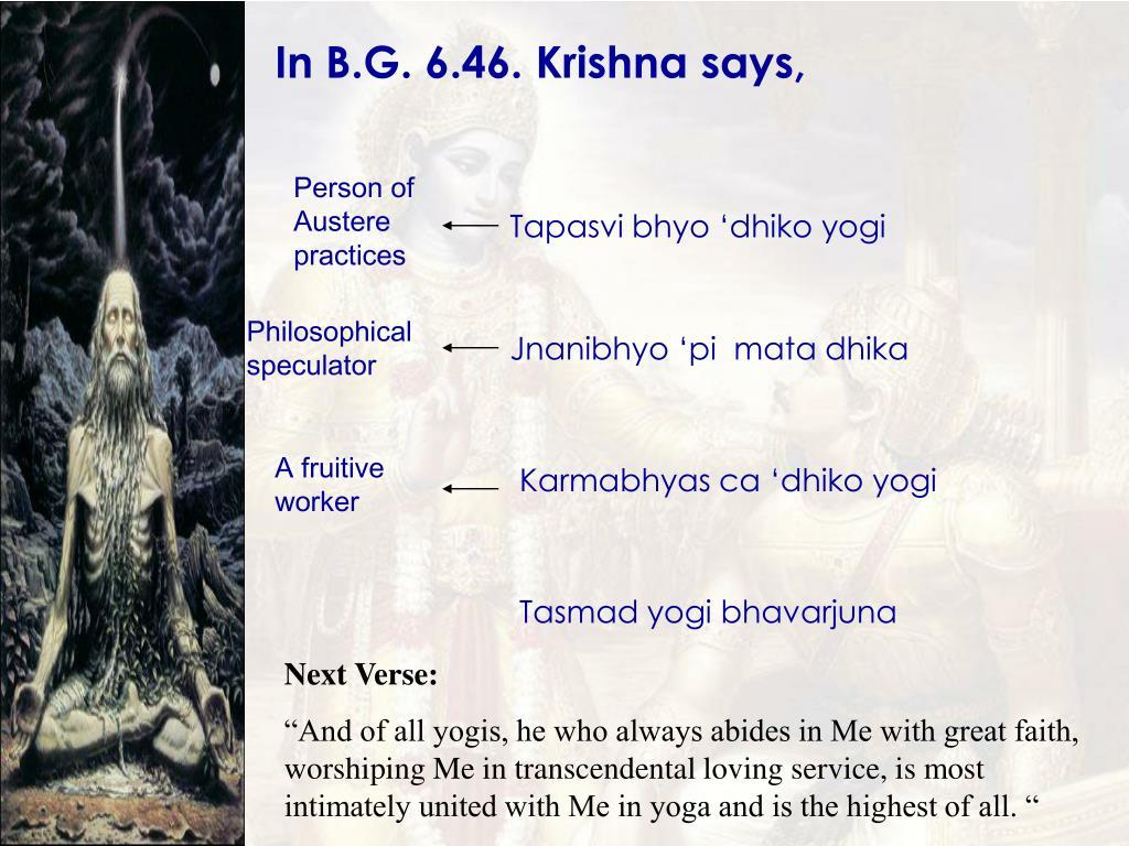 In B.G. 6.46. Krishna says,