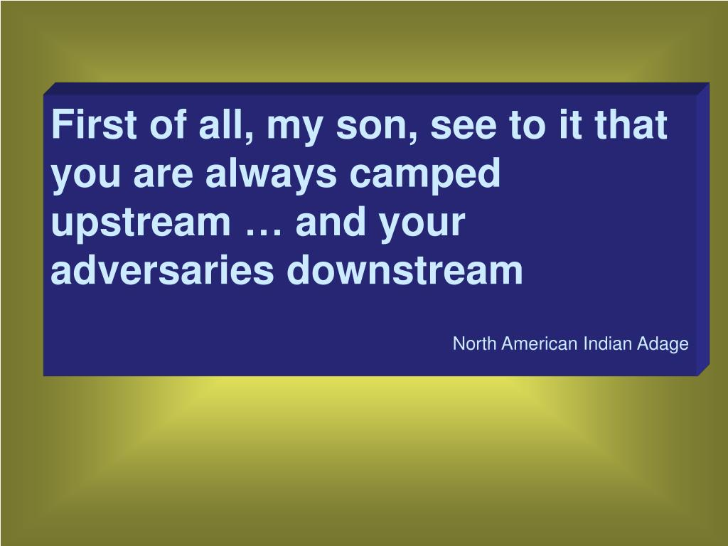 First of all, my son, see to it that you are always camped upstream
