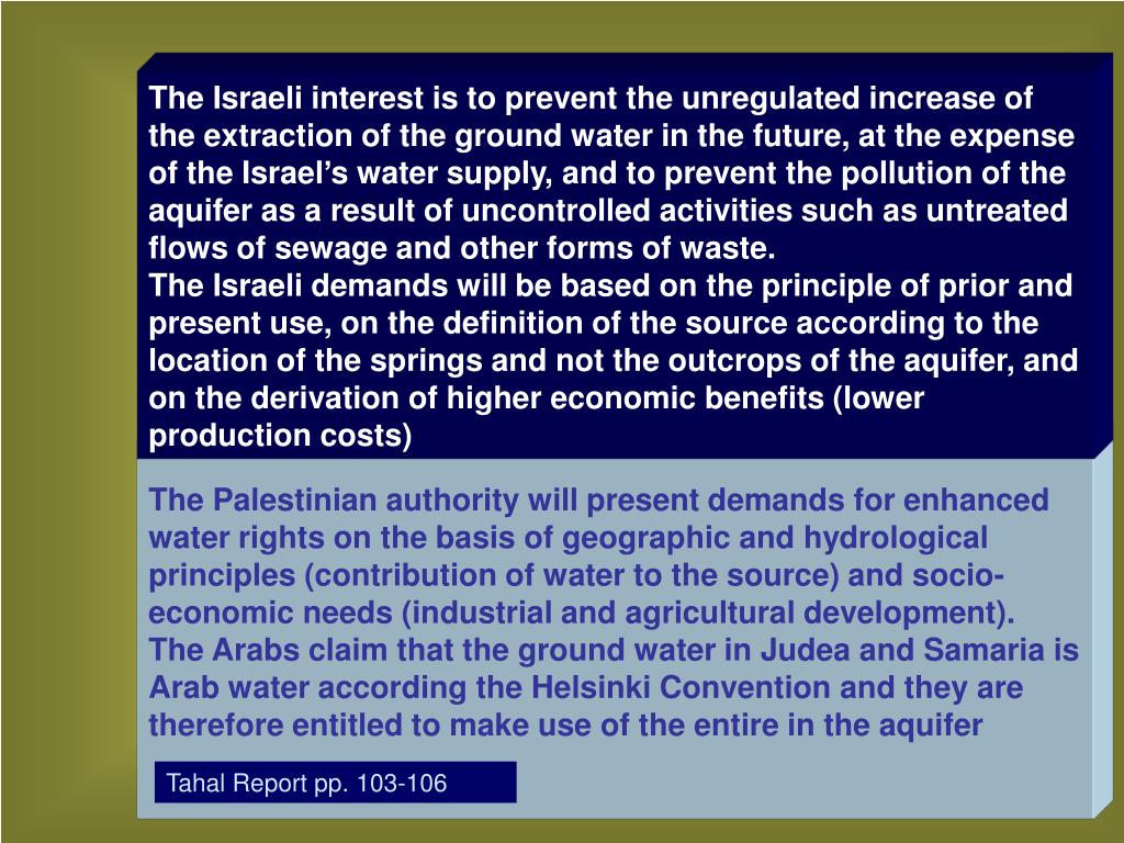 The Israeli interest is to prevent the unregulated increase of the extraction of the ground water in the future, at the expense of the Israel's water supply, and to prevent the pollution of the aquifer as a result of uncontrolled activities such as untreated flows of sewage and other forms of waste.