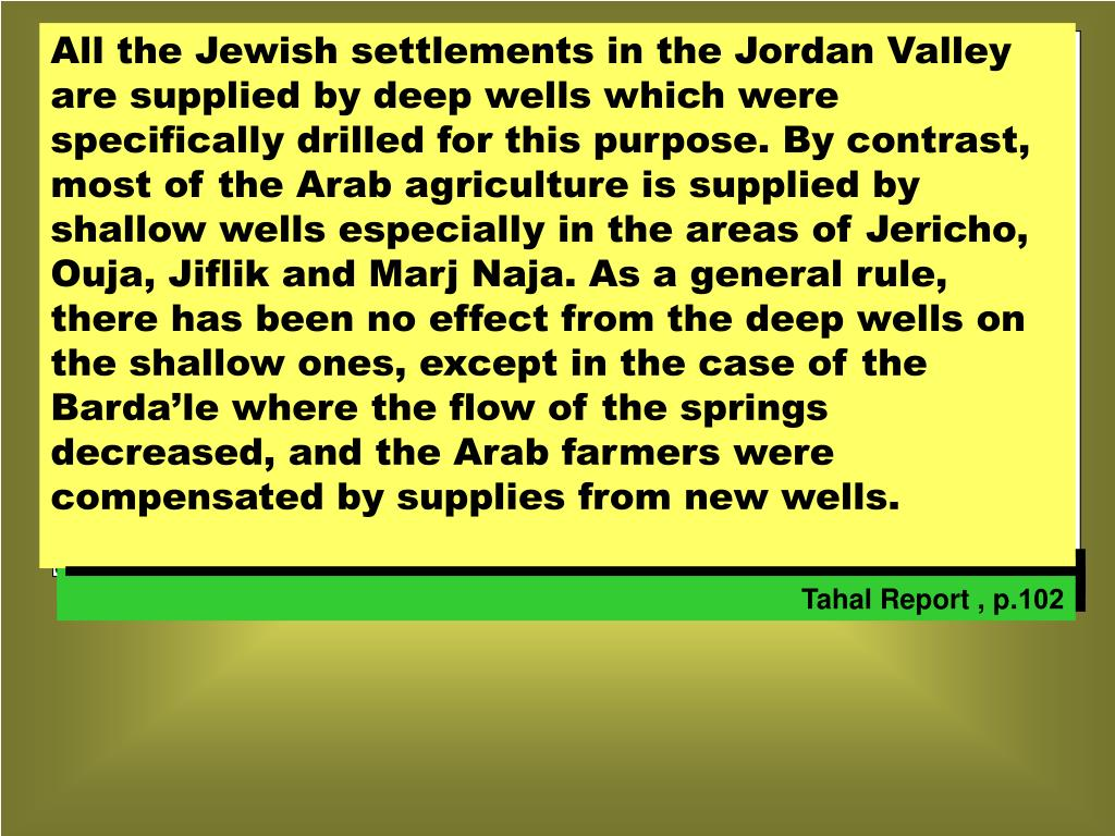 All the Jewish settlements in the Jordan Valley are supplied by deep wells which were specifically drilled for this purpose. By contrast, most of the Arab agriculture is supplied by shallow wells especially in the areas of Jericho, Ouja, Jiflik and Marj Naja. As a general rule, there has been no effect from the deep wells on the shallow ones, except in the case of the Barda'le where the flow of the springs decreased, and the Arab farmers were compensated by supplies from new wells.
