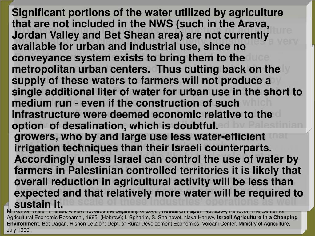 Significant portions of the water utilized by agriculture that are not included in the NWS (such in the Arava, Jordan Valley and Bet Shean area) are not currently available for urban and industrial use, since no conveyance system exists to bring them to the metropolitan urban centers.  Thus cutting back on the supply of these waters to farmers will not produce a single additional liter of water for urban use in the short to medium run - even if the construction of such infrastructure were deemed economic relative to the option  of desalination, which is doubtful.