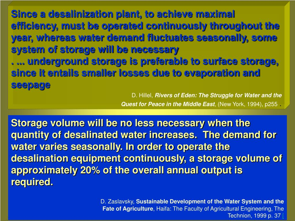 Since a desalinization plant, to achieve maximal efficiency, must be operated continuously throughout the year, whereas water demand fluctuates seasonally, some system of storage will be necessary