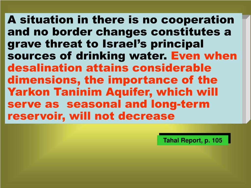 A situation in there is no cooperation and no border changes constitutes a grave threat to Israel's principal sources of drinking water.