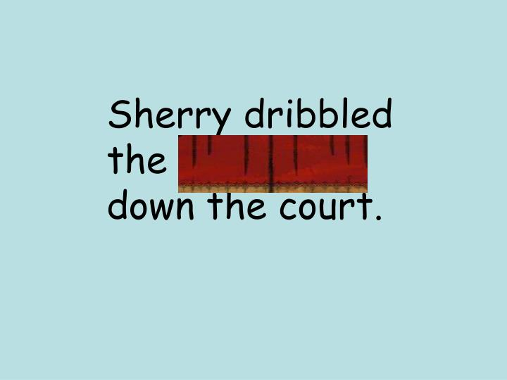 Sherry dribbled the basketball down the court.