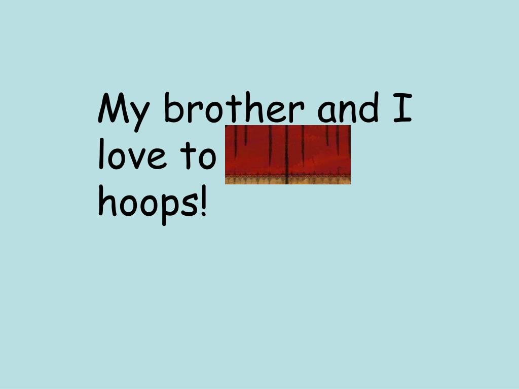 My brother and I love to shoot hoops!