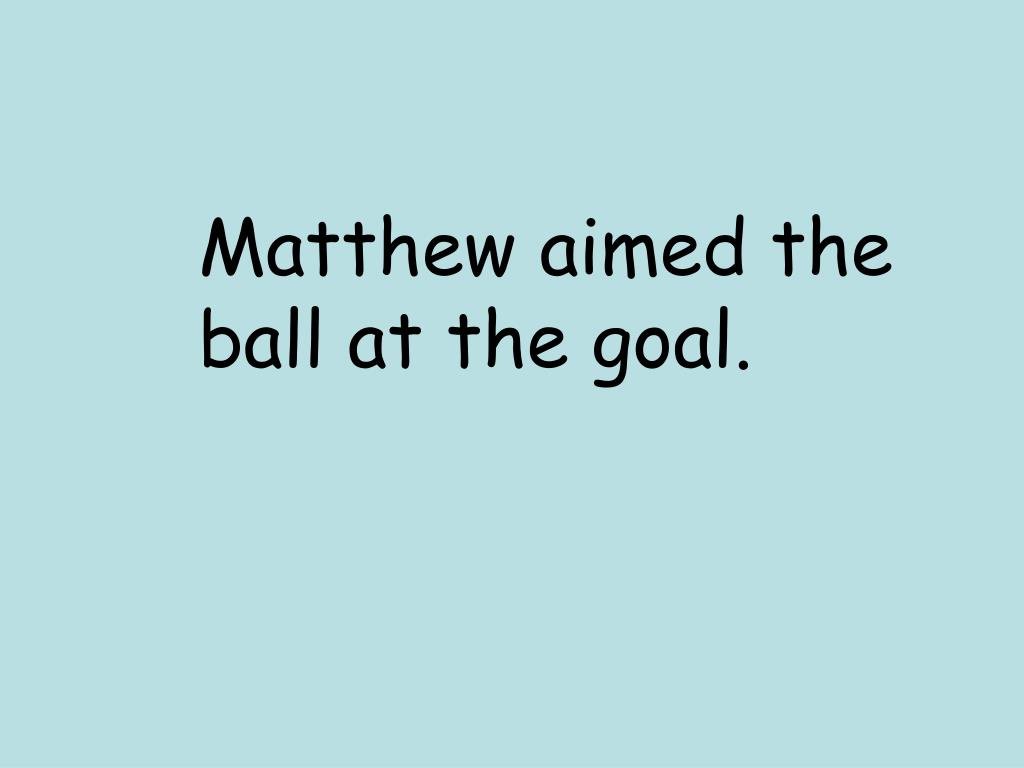 Matthew aimed the ball at the goal.