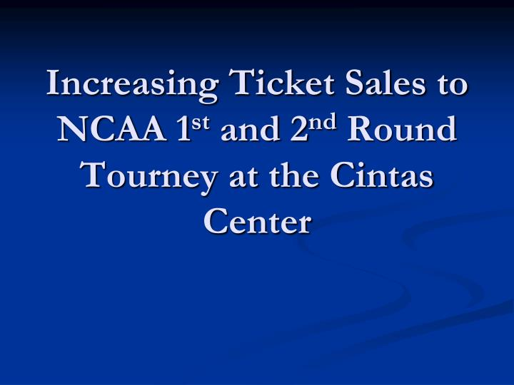 Increasing ticket sales to ncaa 1 st and 2 nd round tourney at the cintas center