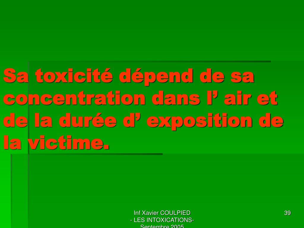 Sa toxicité dépend de sa concentration dans l' air et de la durée d' exposition de la victime.