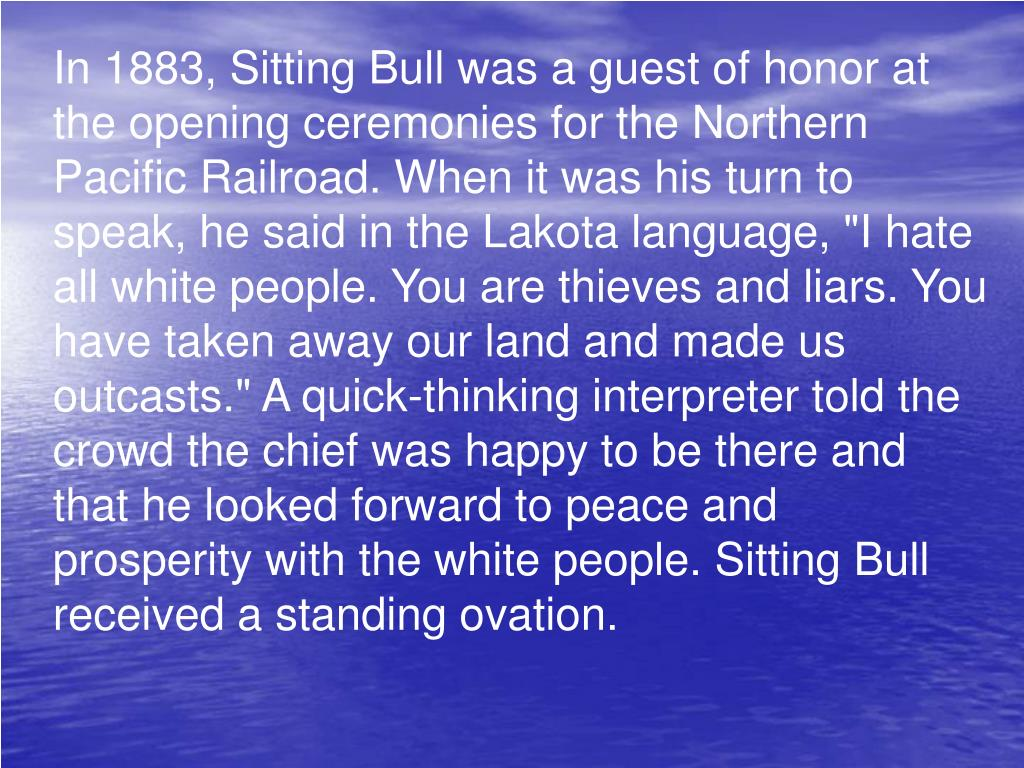"In 1883, Sitting Bull was a guest of honor at the opening ceremonies for the Northern Pacific Railroad. When it was his turn to speak, he said in the Lakota language, ""I hate all white people. You are thieves and liars. You have taken away our land and made us outcasts."" A quick-thinking interpreter told the crowd the chief was happy to be there and that he looked forward to peace and prosperity with the white people. Sitting Bull received a standing ovation."