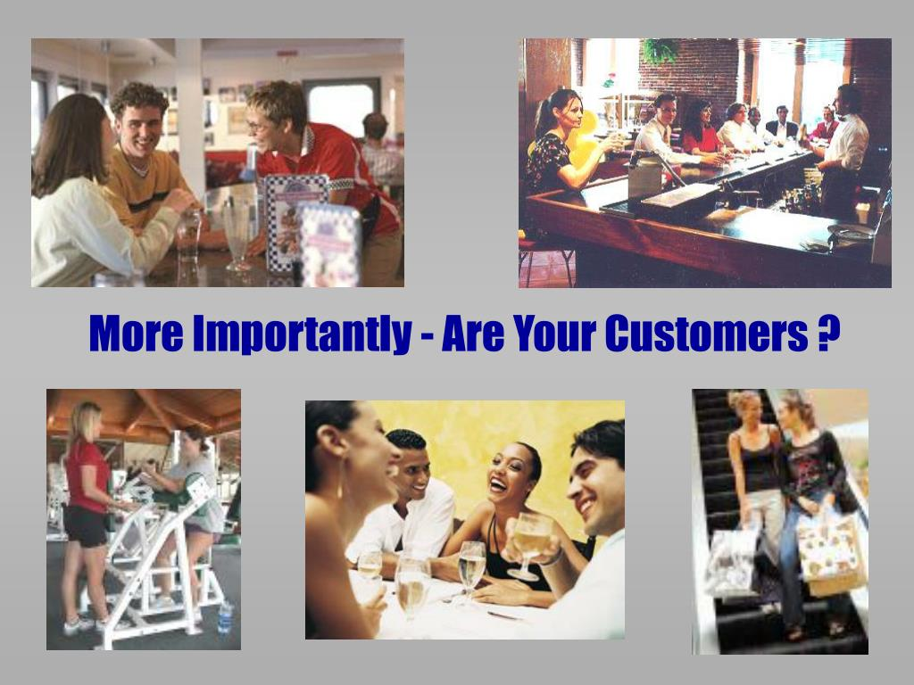 More Importantly - Are Your Customers ?