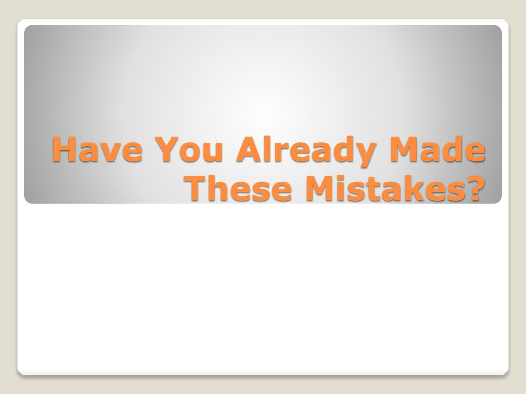 Have You Already Made These Mistakes?